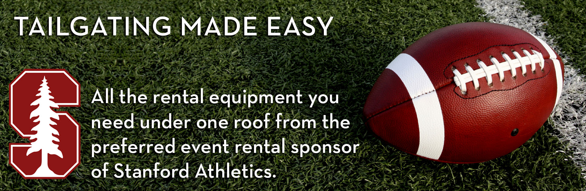 Tailgating made easy. All the renal equipment you need under one roof from the preferred event rental sponsor of Stanford Athletics.