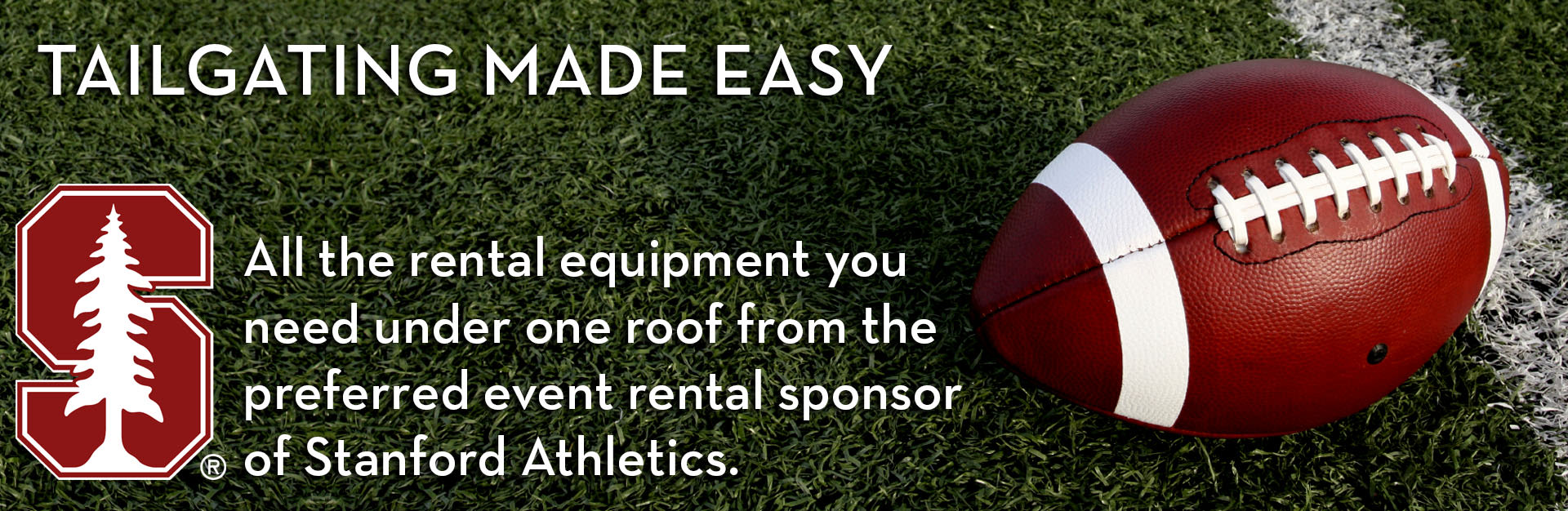 Tailgating Made Easy. All the rental equipment you need under one roof from the preferred event rental sponsor of Stanford Athletics.
